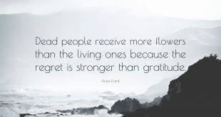 Dead people receive more flowers than the living one because regret is stronger than gratitude.